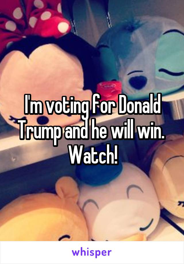 I'm voting for Donald Trump and he will win.  Watch!