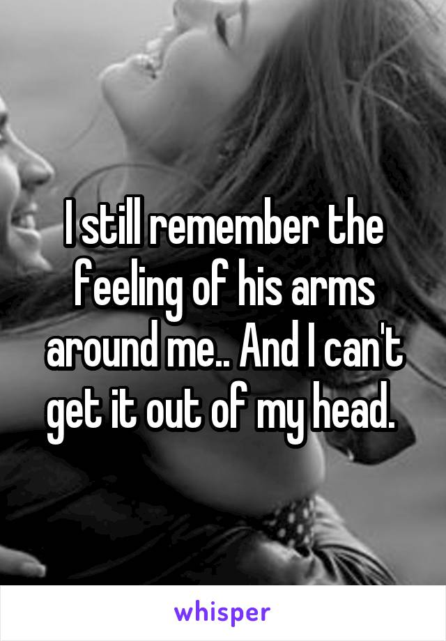I still remember the feeling of his arms around me.. And I can't get it out of my head.