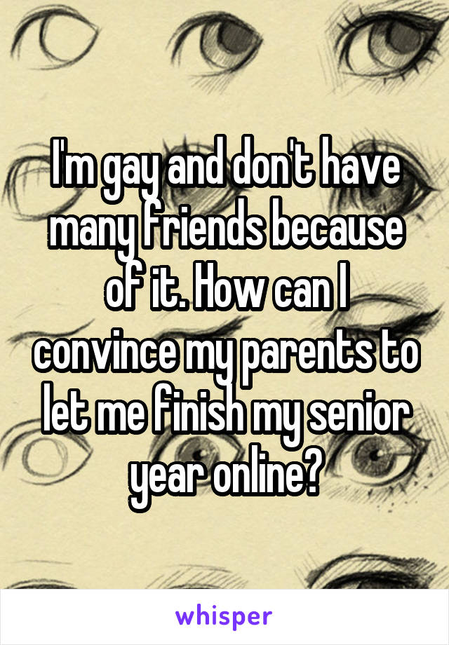 I'm gay and don't have many friends because of it. How can I convince my parents to let me finish my senior year online?