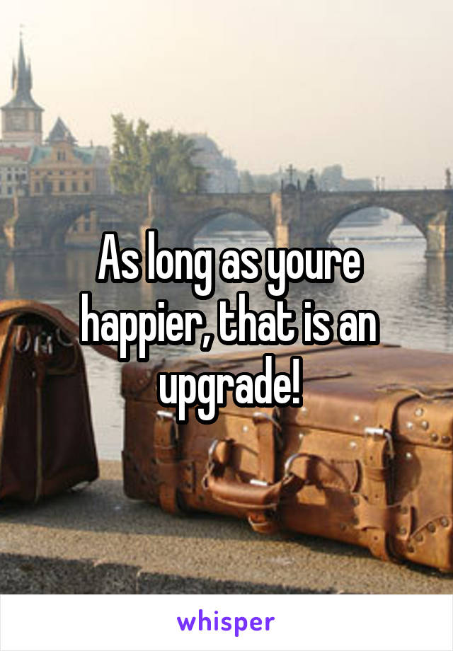 As long as youre happier, that is an upgrade!