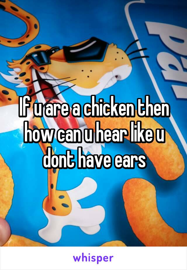 If u are a chicken then how can u hear like u dont have ears