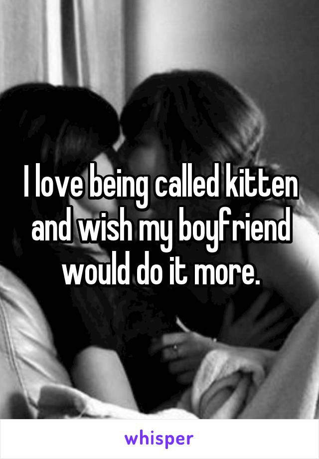 I love being called kitten and wish my boyfriend would do it more.