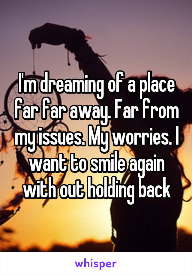 I'm dreaming of a place far far away. Far from my issues. My worries. I want to smile again with out holding back