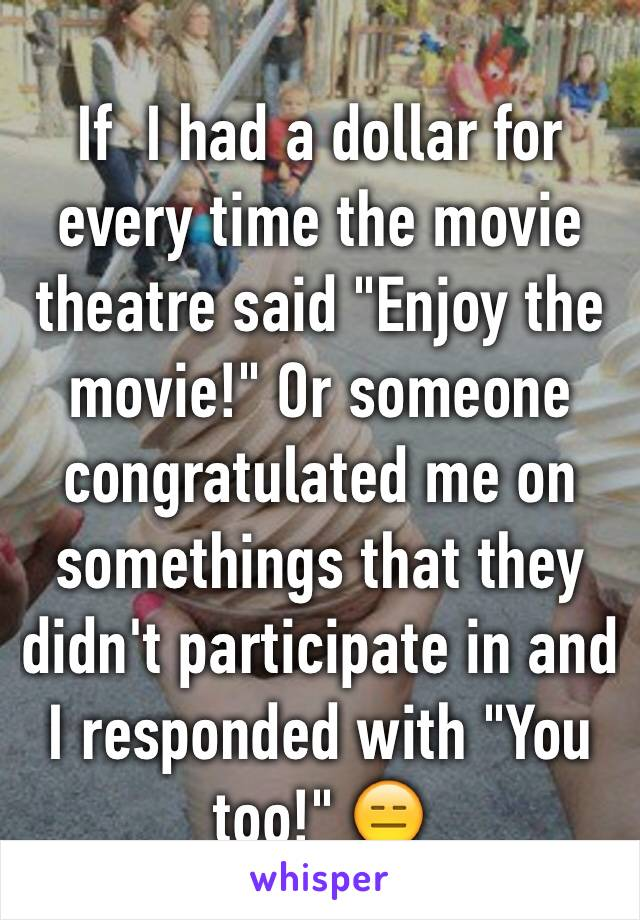 """If  I had a dollar for every time the movie theatre said """"Enjoy the movie!"""" Or someone congratulated me on somethings that they didn't participate in and I responded with """"You too!"""" 😑"""