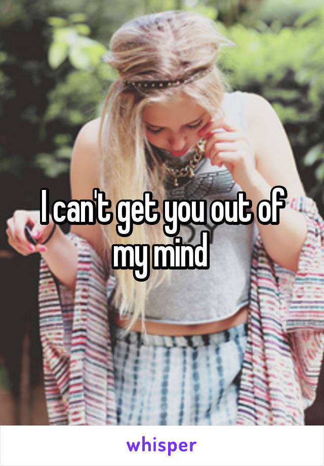 I can't get you out of my mind