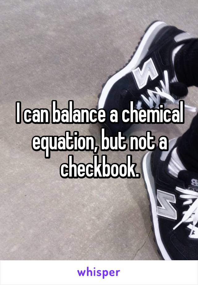 I can balance a chemical equation, but not a checkbook.