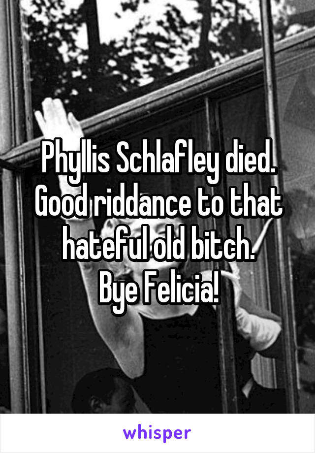 Phyllis Schlafley died. Good riddance to that hateful old bitch. Bye Felicia!
