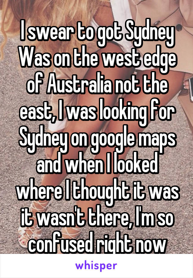 I swear to got Sydney Was on the west edge of Australia not the east, I was looking for Sydney on google maps and when I looked where I thought it was it wasn't there, I'm so confused right now