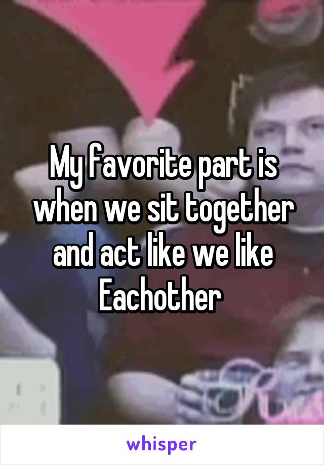 My favorite part is when we sit together and act like we like Eachother