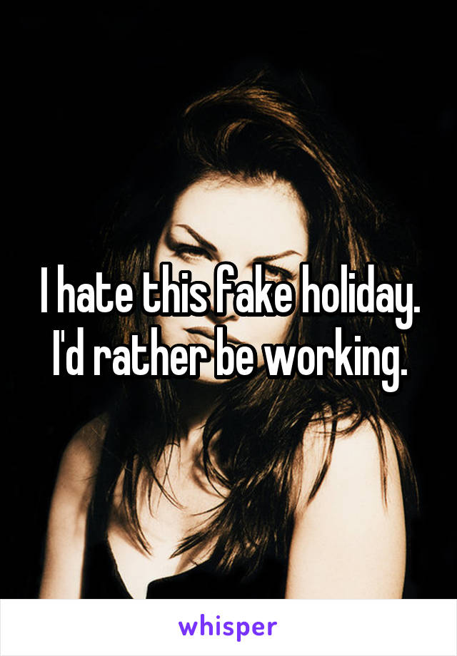 I hate this fake holiday. I'd rather be working.