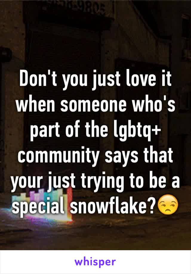 Don't you just love it when someone who's part of the lgbtq+ community says that your just trying to be a special snowflake?😒