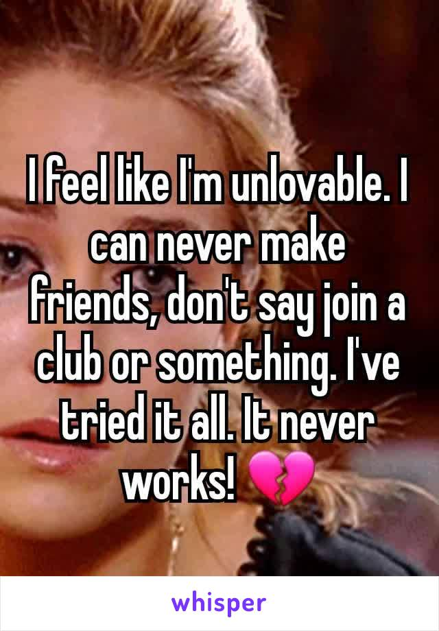 I feel like I'm unlovable. I can never make friends, don't say join a club or something. I've tried it all. It never works! 💔