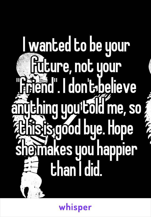 """I wanted to be your future, not your """"friend"""". I don't believe anything you told me, so this is good bye. Hope she makes you happier than I did."""