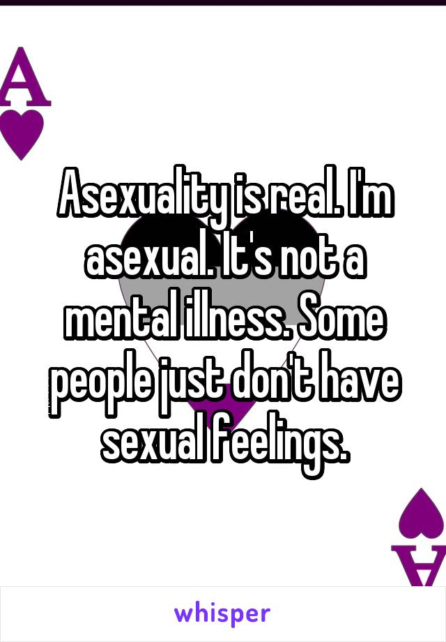Asexuality is real. I'm asexual. It's not a mental illness. Some people just don't have sexual feelings.