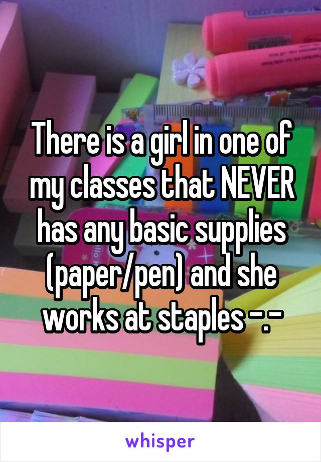 There is a girl in one of my classes that NEVER has any basic supplies (paper/pen) and she works at staples -.-