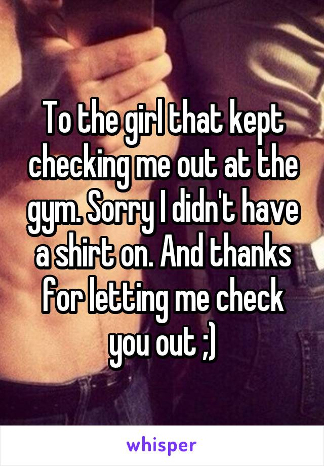 To the girl that kept checking me out at the gym. Sorry I didn't have a shirt on. And thanks for letting me check you out ;)