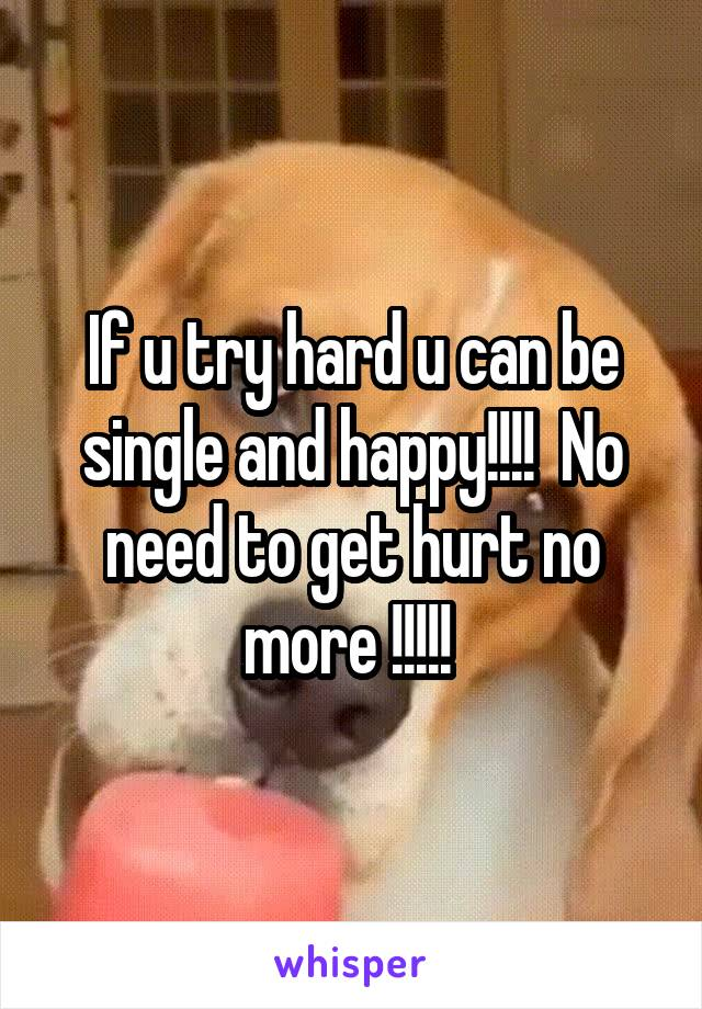If u try hard u can be single and happy!!!!  No need to get hurt no more !!!!!