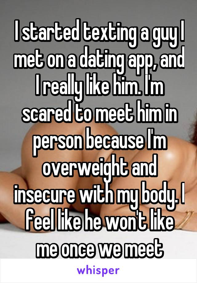 I started texting a guy I met on a dating app, and I really like him. I'm scared to meet him in person because I'm overweight and insecure with my body. I feel like he won't like me once we meet