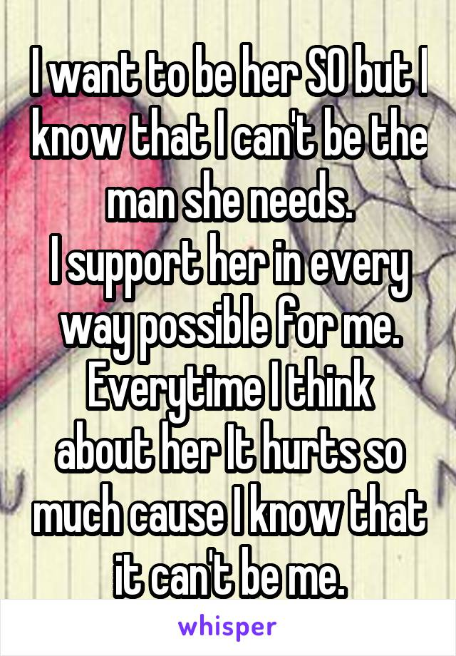 I want to be her SO but I know that I can't be the man she needs. I support her in every way possible for me. Everytime I think about her It hurts so much cause I know that it can't be me.