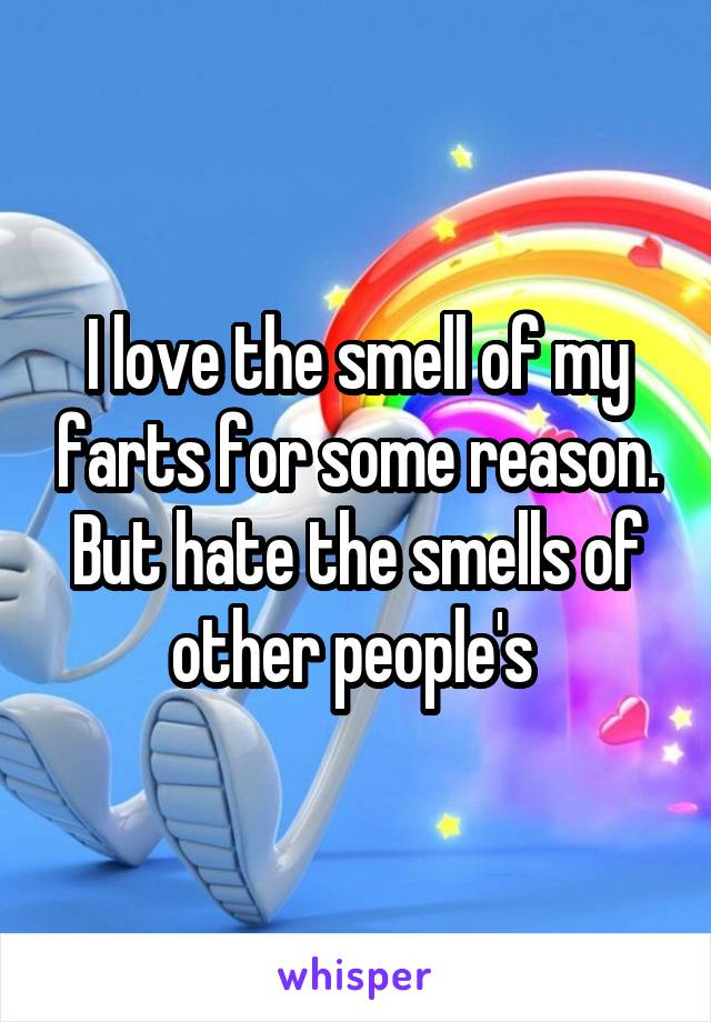 I love the smell of my farts for some reason. But hate the smells of other people's
