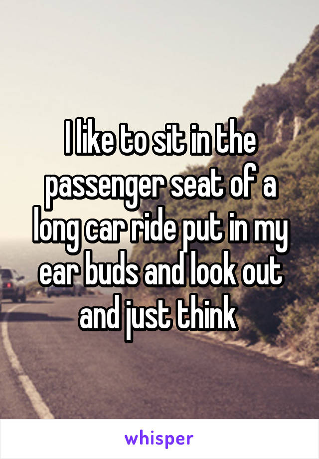 I like to sit in the passenger seat of a long car ride put in my ear buds and look out and just think
