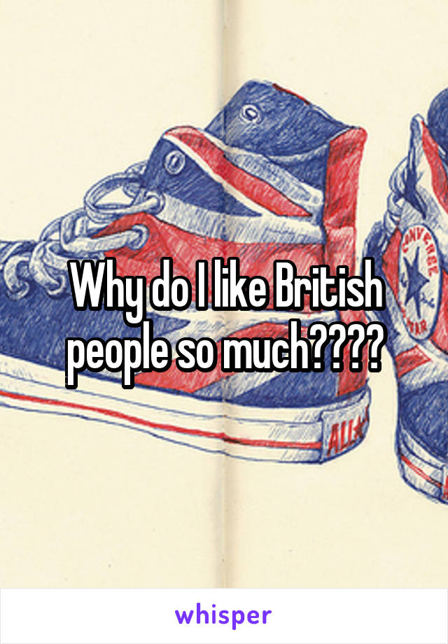 Why do I like British people so much????
