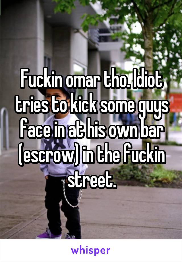 Fuckin omar tho. Idiot tries to kick some guys face in at his own bar (escrow) in the fuckin street.