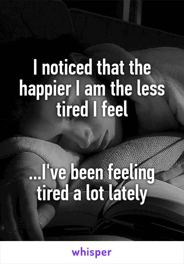 I noticed that the happier I am the less tired I feel   ...I've been feeling tired a lot lately