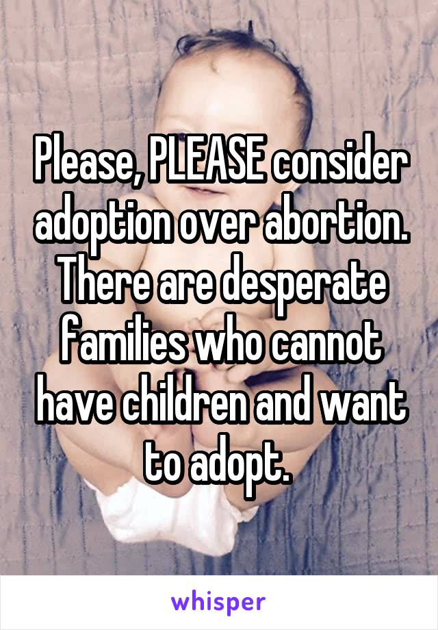Please, PLEASE consider adoption over abortion. There are desperate families who cannot have children and want to adopt.