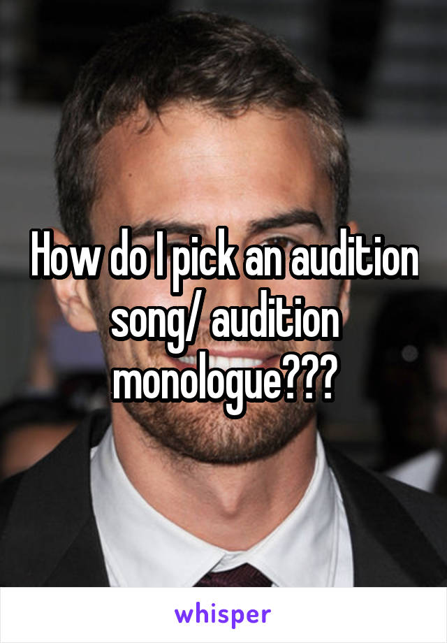 How do I pick an audition song/ audition monologue???