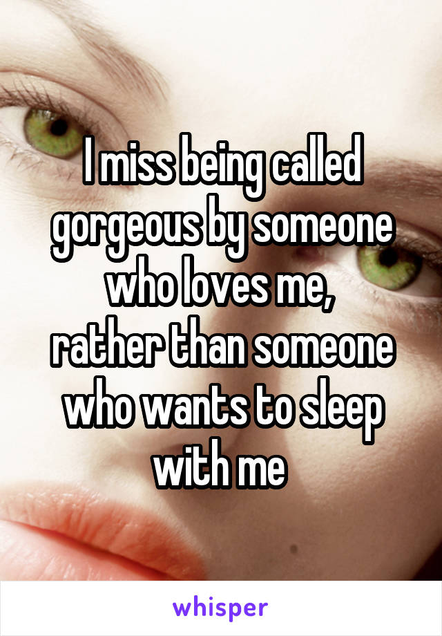 I miss being called gorgeous by someone who loves me,  rather than someone who wants to sleep with me