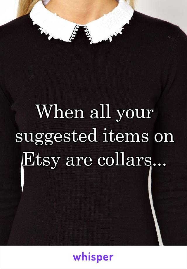 When all your suggested items on Etsy are collars...