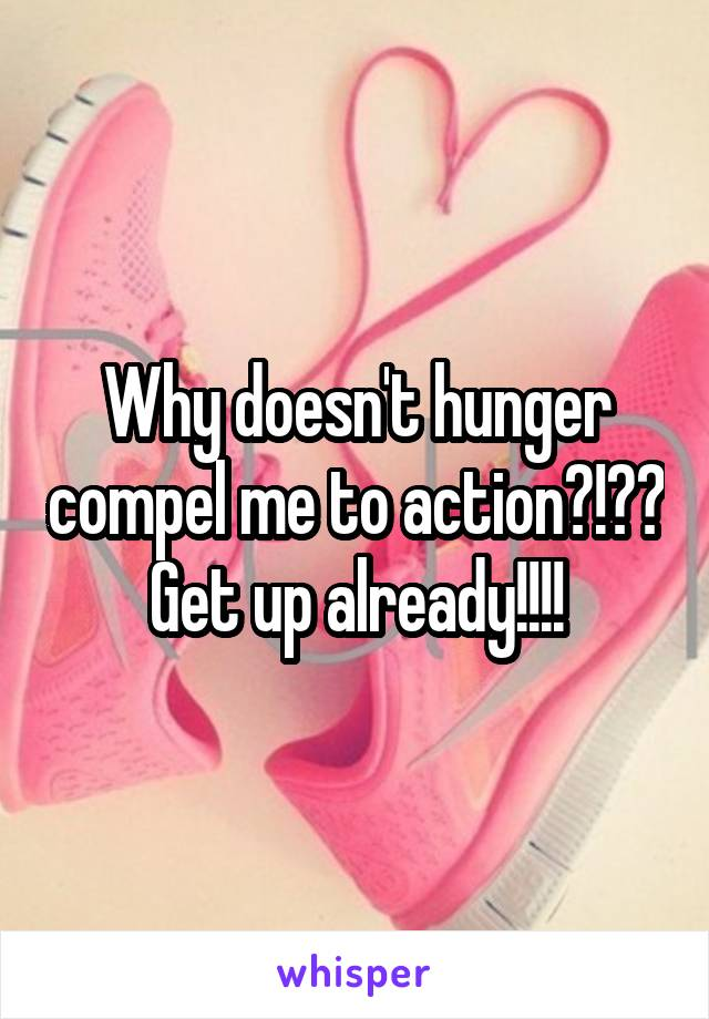 Why doesn't hunger compel me to action?!?? Get up already!!!!