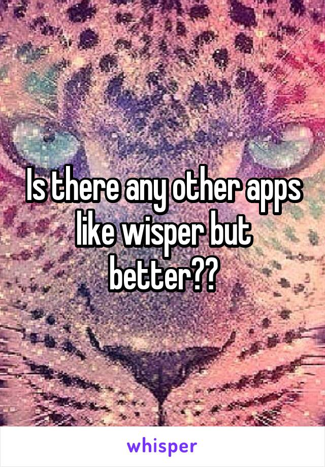 Is there any other apps like wisper but better??