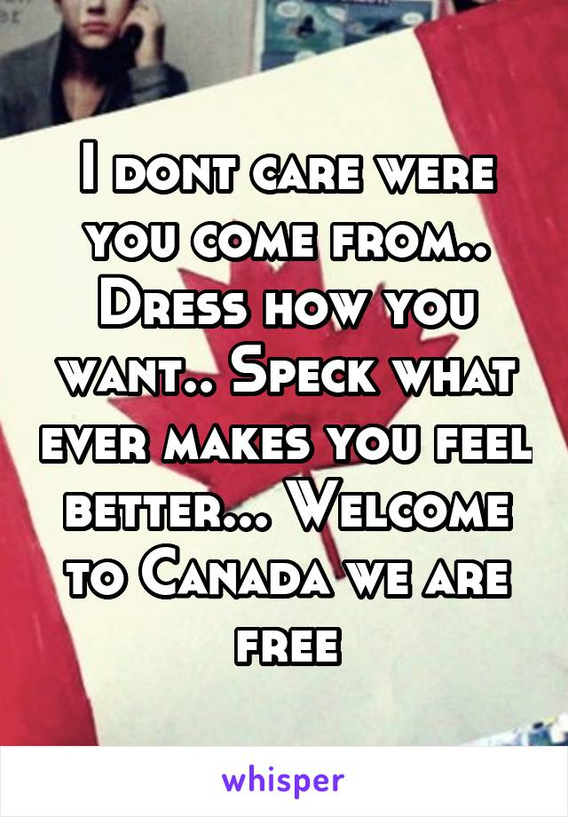 I dont care were you come from.. Dress how you want.. Speck what ever makes you feel better... Welcome to Canada we are free