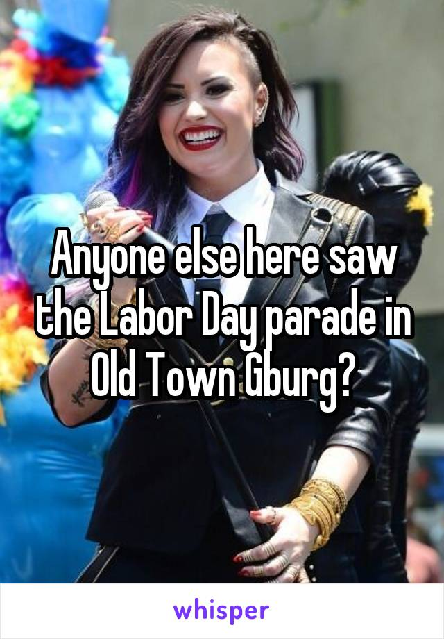 Anyone else here saw the Labor Day parade in Old Town Gburg?
