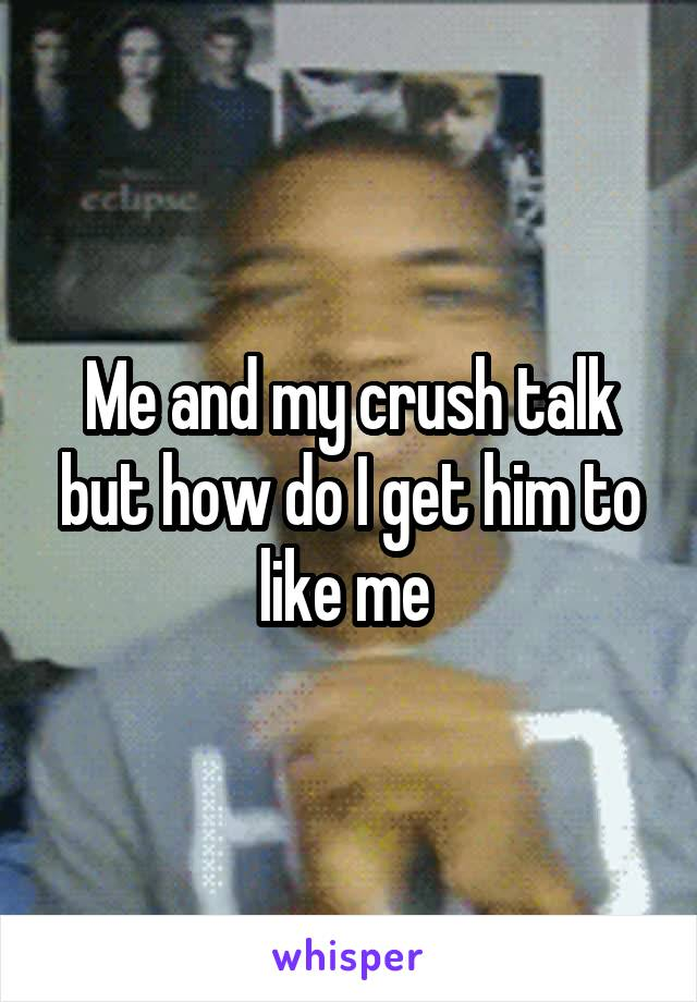 Me and my crush talk but how do I get him to like me
