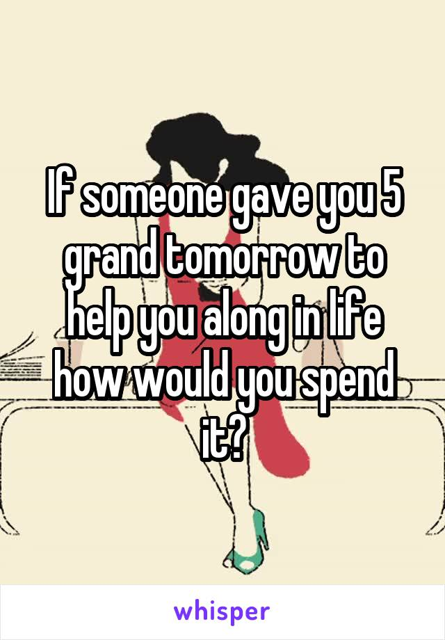 If someone gave you 5 grand tomorrow to help you along in life how would you spend it?