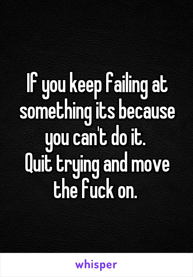If you keep failing at something its because you can't do it.  Quit trying and move the fuck on.