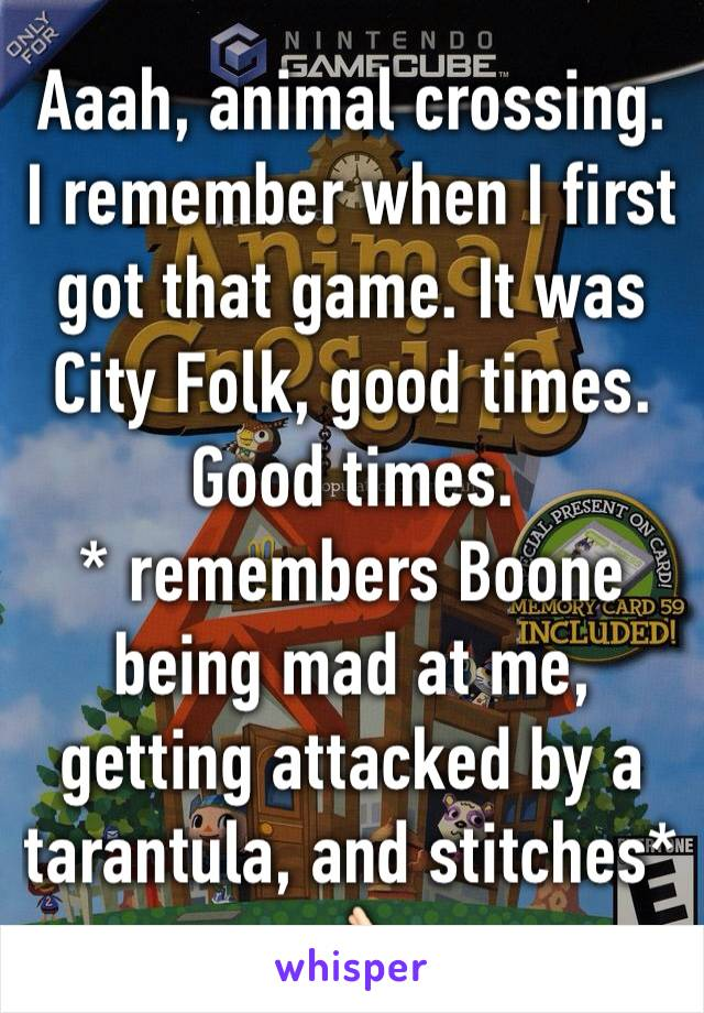 Aaah, animal crossing. I remember when I first got that game. It was City Folk, good times. Good times. * remembers Boone being mad at me, getting attacked by a tarantula, and stitches* 👌🏻