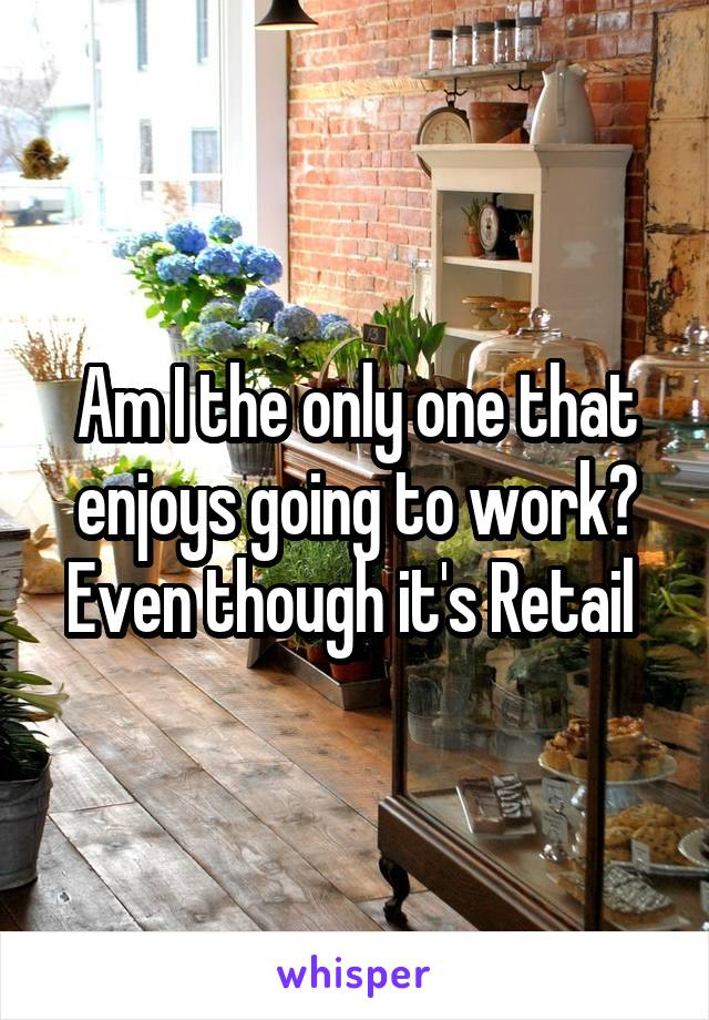 Am I the only one that enjoys going to work? Even though it's Retail