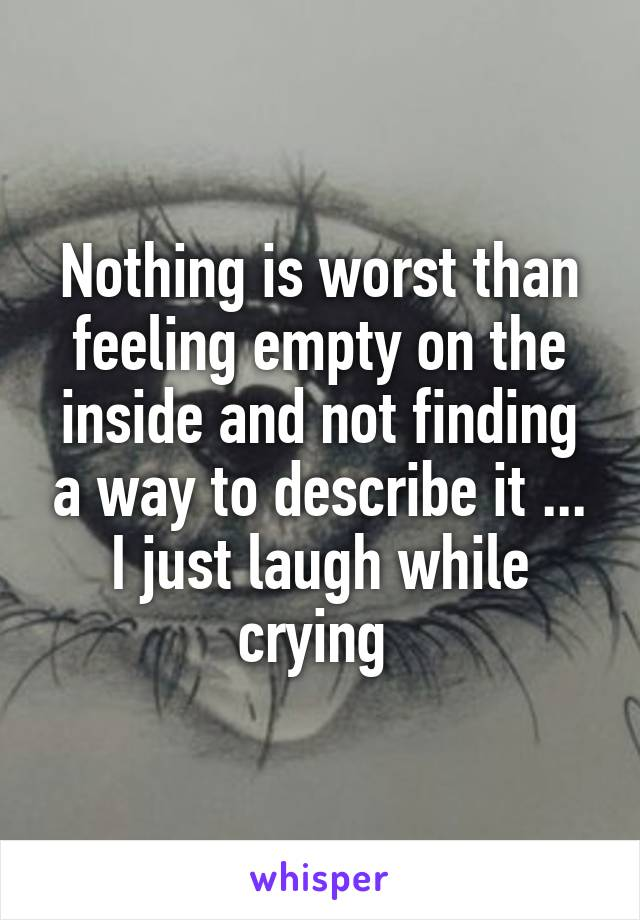 Nothing is worst than feeling empty on the inside and not finding a way to describe it ... I just laugh while crying