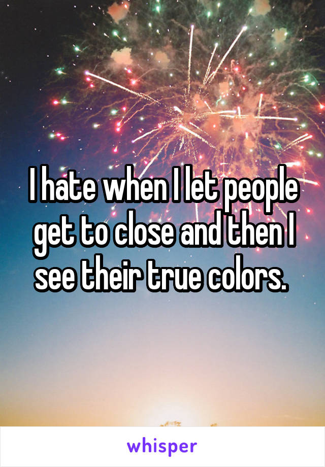 I hate when I let people get to close and then I see their true colors.