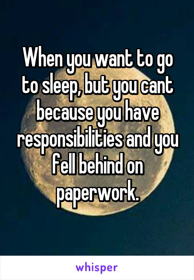 When you want to go to sleep, but you cant because you have responsibilities and you fell behind on paperwork.