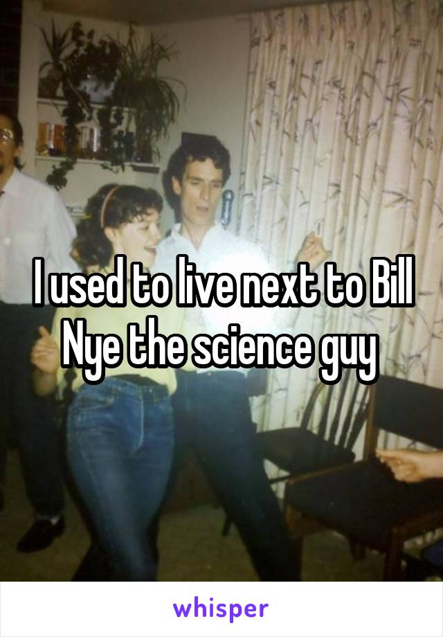 I used to live next to Bill Nye the science guy
