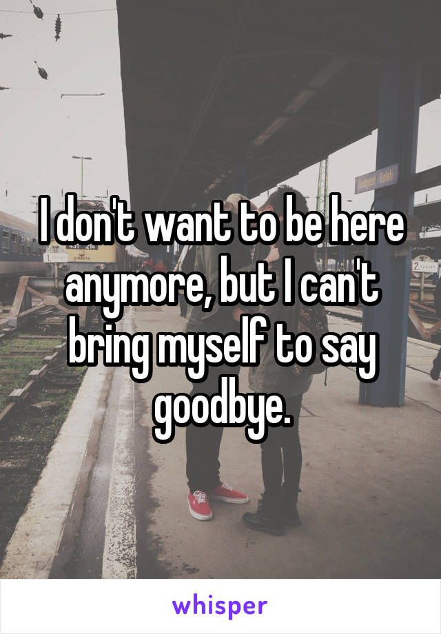 I don't want to be here anymore, but I can't bring myself to say goodbye.