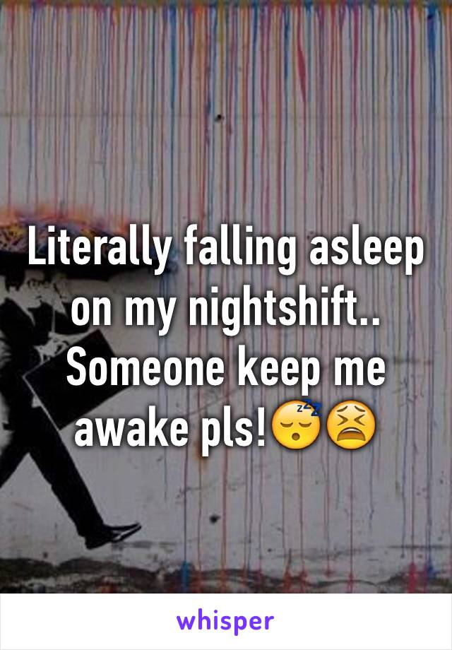 Literally falling asleep on my nightshift.. Someone keep me awake pls!😴😫