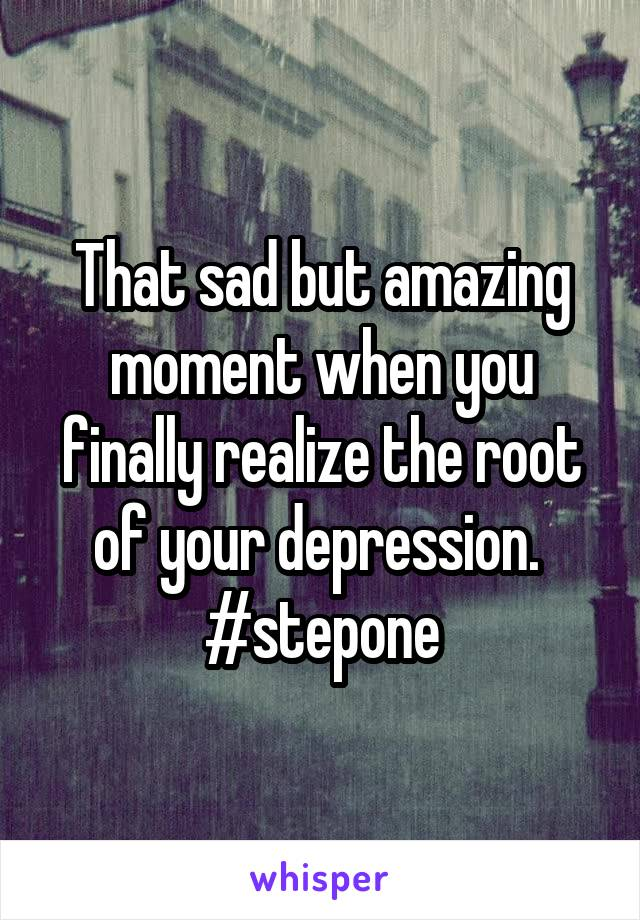 That sad but amazing moment when you finally realize the root of your depression.  #stepone