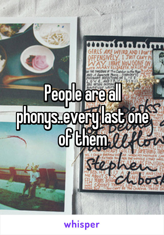 People are all phonys..every last one of them