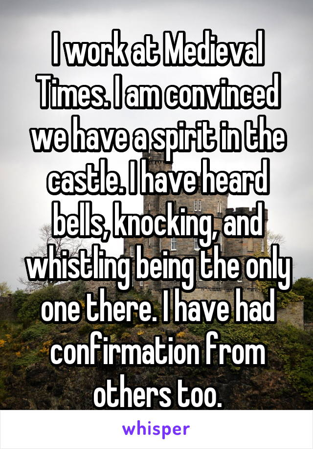 I work at Medieval Times. I am convinced we have a spirit in the castle. I have heard bells, knocking, and whistling being the only one there. I have had confirmation from others too.